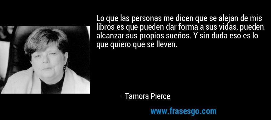 Lo que las personas me dicen que se alejan de mis libros es que pueden dar forma a sus vidas, pueden alcanzar sus propios sueños. Y sin duda eso es lo que quiero que se lleven. – Tamora Pierce