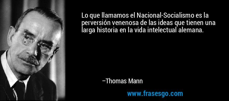 Lo que llamamos el Nacional-Socialismo es la perversión venenosa de las ideas que tienen una larga historia en la vida intelectual alemana. – Thomas Mann