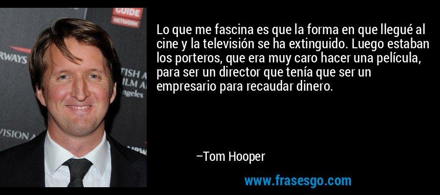 Lo que me fascina es que la forma en que llegué al cine y la televisión se ha extinguido. Luego estaban los porteros, que era muy caro hacer una película, para ser un director que tenía que ser un empresario para recaudar dinero. – Tom Hooper