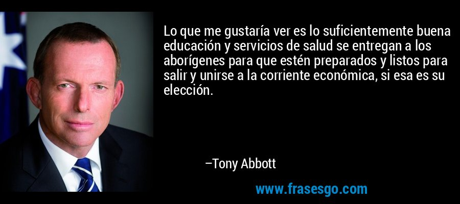 Lo que me gustaría ver es lo suficientemente buena educación y servicios de salud se entregan a los aborígenes para que estén preparados y listos para salir y unirse a la corriente económica, si esa es su elección. – Tony Abbott