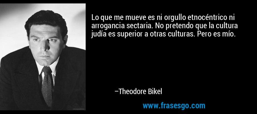 Lo que me mueve es ni orgullo etnocéntrico ni arrogancia sectaria. No pretendo que la cultura judía es superior a otras culturas. Pero es mío. – Theodore Bikel