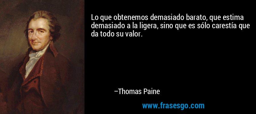 Lo que obtenemos demasiado barato, que estima demasiado a la ligera, sino que es sólo carestía que da todo su valor. – Thomas Paine