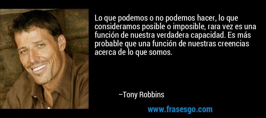 Lo que podemos o no podemos hacer, lo que consideramos posible o imposible, rara vez es una función de nuestra verdadera capacidad. Es más probable que una función de nuestras creencias acerca de lo que somos. – Tony Robbins