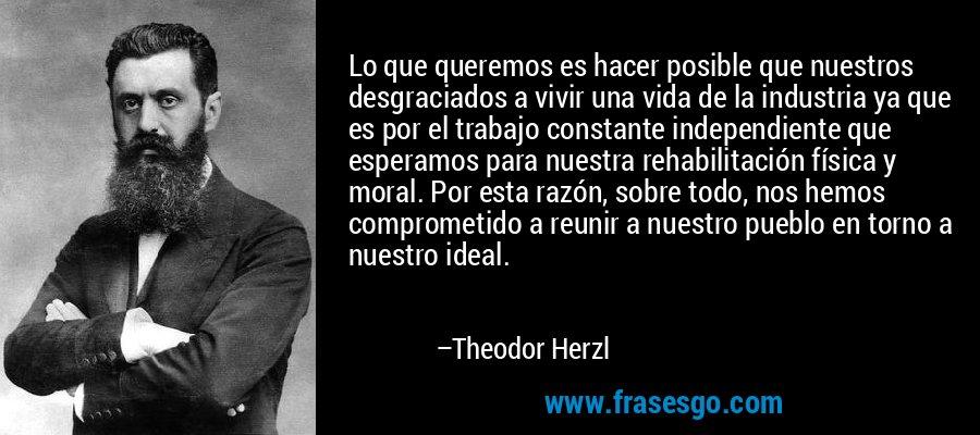 Lo que queremos es hacer posible que nuestros desgraciados a vivir una vida de la industria ya que es por el trabajo constante independiente que esperamos para nuestra rehabilitación física y moral. Por esta razón, sobre todo, nos hemos comprometido a reunir a nuestro pueblo en torno a nuestro ideal. – Theodor Herzl