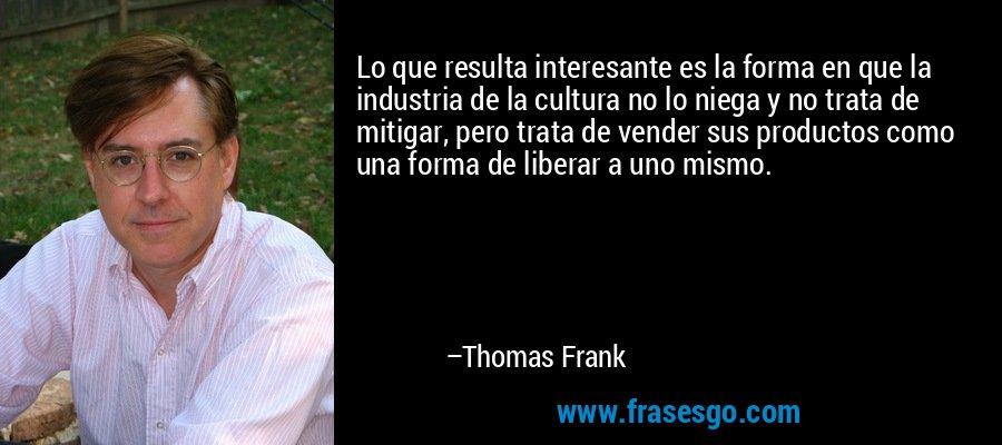Lo que resulta interesante es la forma en que la industria de la cultura no lo niega y no trata de mitigar, pero trata de vender sus productos como una forma de liberar a uno mismo. – Thomas Frank