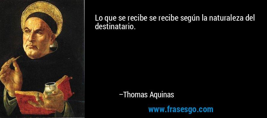 Lo que se recibe se recibe según la naturaleza del destinatario. – Thomas Aquinas