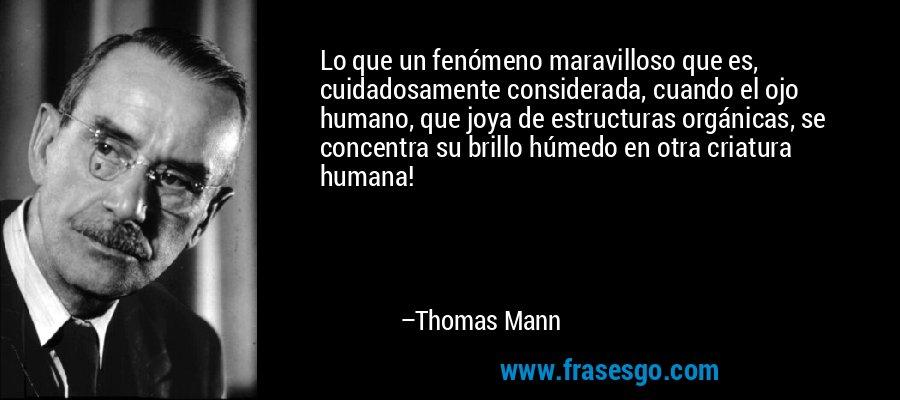 Lo que un fenómeno maravilloso que es, cuidadosamente considerada, cuando el ojo humano, que joya de estructuras orgánicas, se concentra su brillo húmedo en otra criatura humana! – Thomas Mann