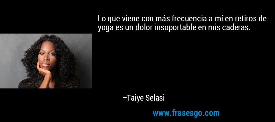 Lo que viene con más frecuencia a mí en retiros de yoga es un dolor insoportable en mis caderas. – Taiye Selasi