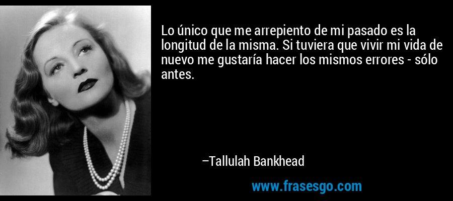 Lo único que me arrepiento de mi pasado es la longitud de la misma. Si tuviera que vivir mi vida de nuevo me gustaría hacer los mismos errores - sólo antes. – Tallulah Bankhead