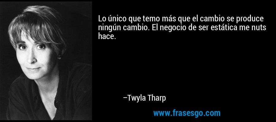 Lo único que temo más que el cambio se produce ningún cambio. El negocio de ser estática me nuts hace. – Twyla Tharp