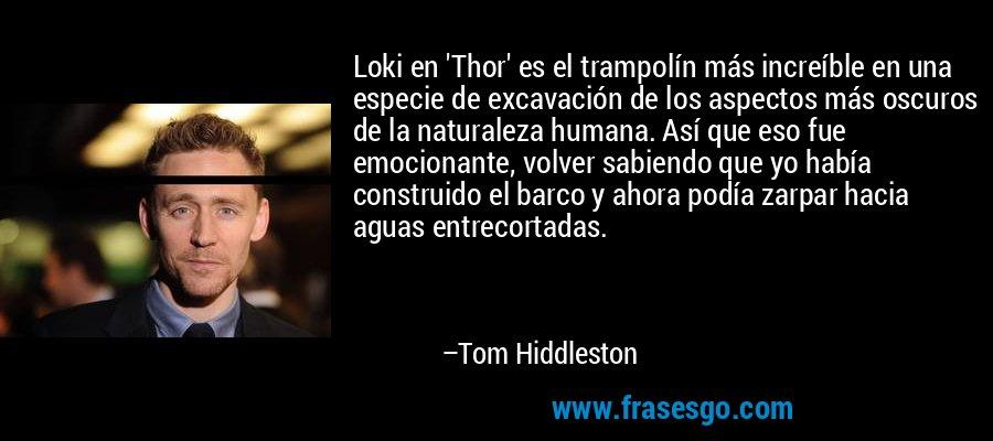 Loki en 'Thor' es el trampolín más increíble en una especie de excavación de los aspectos más oscuros de la naturaleza humana. Así que eso fue emocionante, volver sabiendo que yo había construido el barco y ahora podía zarpar hacia aguas entrecortadas. – Tom Hiddleston