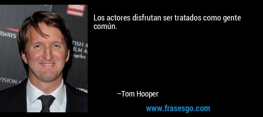 Los actores disfrutan ser tratados como gente común. – Tom Hooper