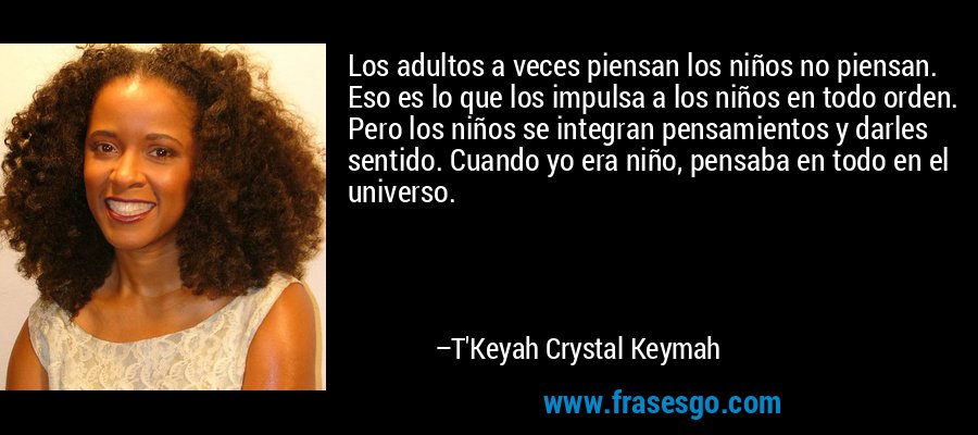 Los adultos a veces piensan los niños no piensan. Eso es lo que los impulsa a los niños en todo orden. Pero los niños se integran pensamientos y darles sentido. Cuando yo era niño, pensaba en todo en el universo. – T'Keyah Crystal Keymah