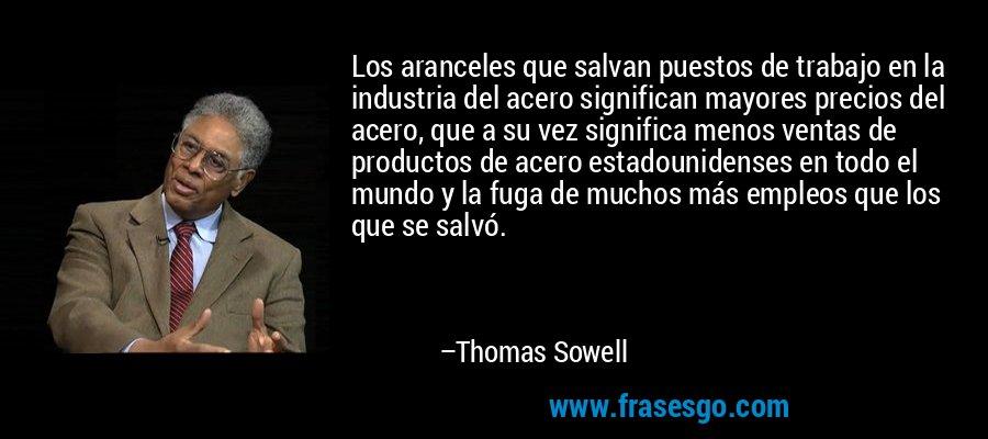 Los aranceles que salvan puestos de trabajo en la industria del acero significan mayores precios del acero, que a su vez significa menos ventas de productos de acero estadounidenses en todo el mundo y la fuga de muchos más empleos que los que se salvó. – Thomas Sowell