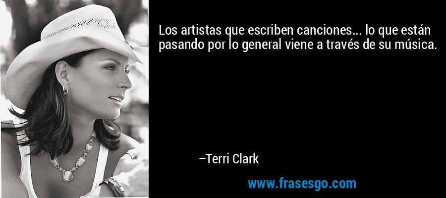 Los artistas que escriben canciones... lo que están pasando por lo general viene a través de su música. – Terri Clark