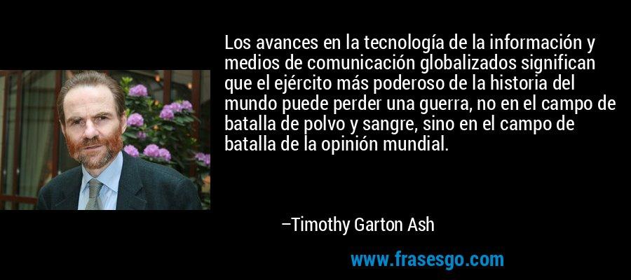 Los avances en la tecnología de la información y medios de comunicación globalizados significan que el ejército más poderoso de la historia del mundo puede perder una guerra, no en el campo de batalla de polvo y sangre, sino en el campo de batalla de la opinión mundial. – Timothy Garton Ash