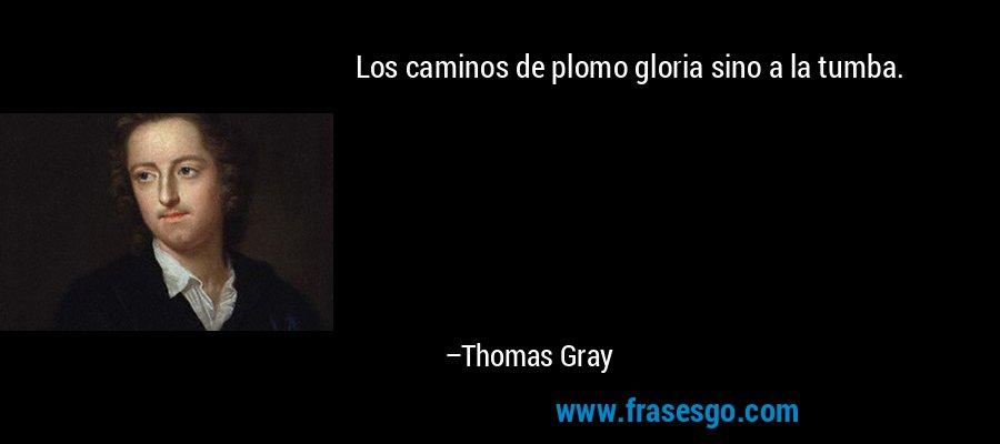 Los caminos de plomo gloria sino a la tumba. – Thomas Gray