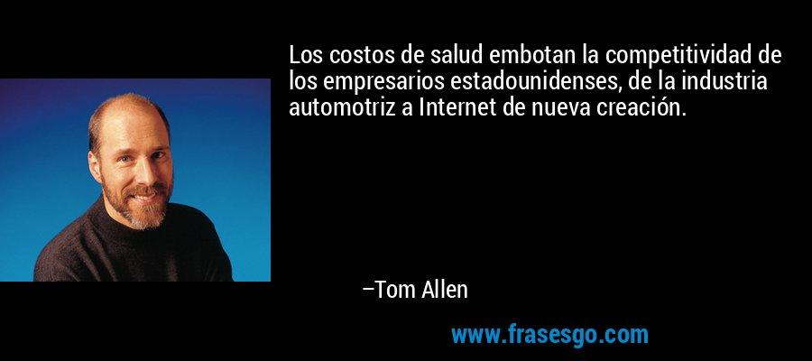 Los costos de salud embotan la competitividad de los empresarios estadounidenses, de la industria automotriz a Internet de nueva creación. – Tom Allen