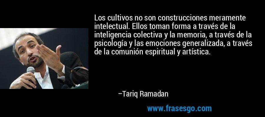 Los cultivos no son construcciones meramente intelectual. Ellos toman forma a través de la inteligencia colectiva y la memoria, a través de la psicología y las emociones generalizada, a través de la comunión espiritual y artística. – Tariq Ramadan