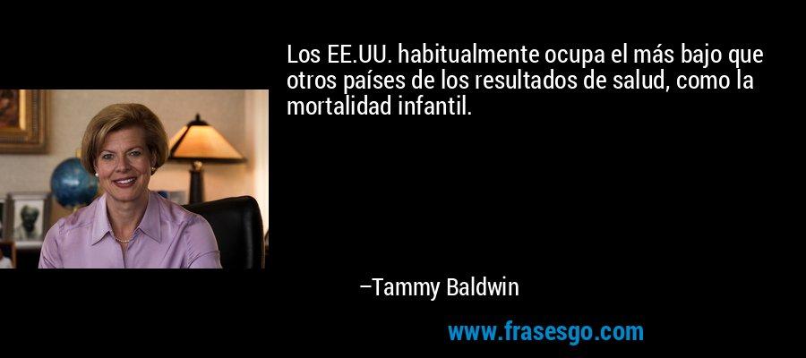 Los EE.UU. habitualmente ocupa el más bajo que otros países de los resultados de salud, como la mortalidad infantil. – Tammy Baldwin