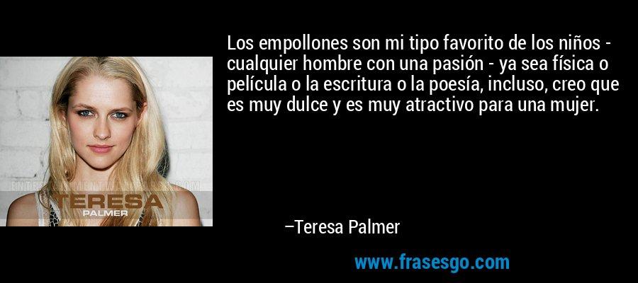 Los empollones son mi tipo favorito de los niños - cualquier hombre con una pasión - ya sea física o película o la escritura o la poesía, incluso, creo que es muy dulce y es muy atractivo para una mujer. – Teresa Palmer