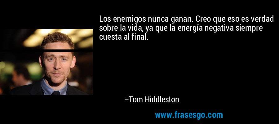 Los enemigos nunca ganan. Creo que eso es verdad sobre la vida, ya que la energía negativa siempre cuesta al final. – Tom Hiddleston