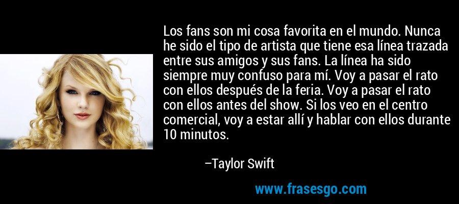 Los fans son mi cosa favorita en el mundo. Nunca he sido el tipo de artista que tiene esa línea trazada entre sus amigos y sus fans. La línea ha sido siempre muy confuso para mí. Voy a pasar el rato con ellos después de la feria. Voy a pasar el rato con ellos antes del show. Si los veo en el centro comercial, voy a estar allí y hablar con ellos durante 10 minutos. – Taylor Swift