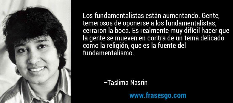 Los fundamentalistas están aumentando. Gente, temerosos de oponerse a los fundamentalistas, cerraron la boca. Es realmente muy difícil hacer que la gente se mueven en contra de un tema delicado como la religión, que es la fuente del fundamentalismo. – Taslima Nasrin