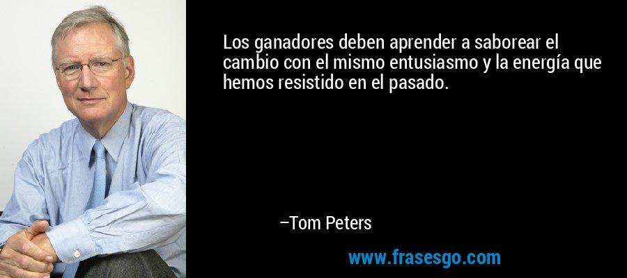 Los ganadores deben aprender a saborear el cambio con el mismo entusiasmo y la energía que hemos resistido en el pasado. – Tom Peters