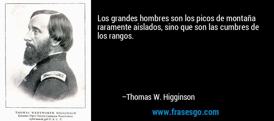 Los grandes hombres son los picos de montaña raramente aislados, sino que son las cumbres de los rangos. – Thomas W. Higginson