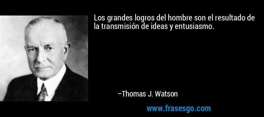 Los grandes logros del hombre son el resultado de la transmisión de ideas y entusiasmo. – Thomas J. Watson