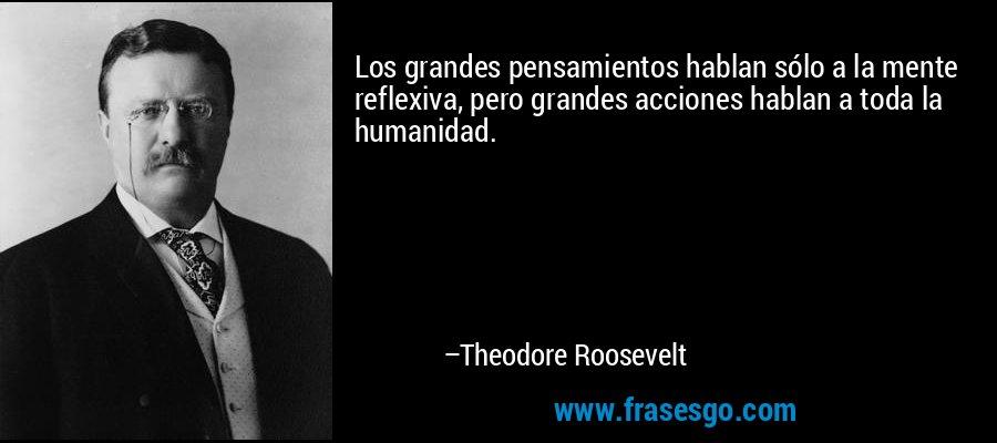 Los grandes pensamientos hablan sólo a la mente reflexiva, pero grandes acciones hablan a toda la humanidad. – Theodore Roosevelt