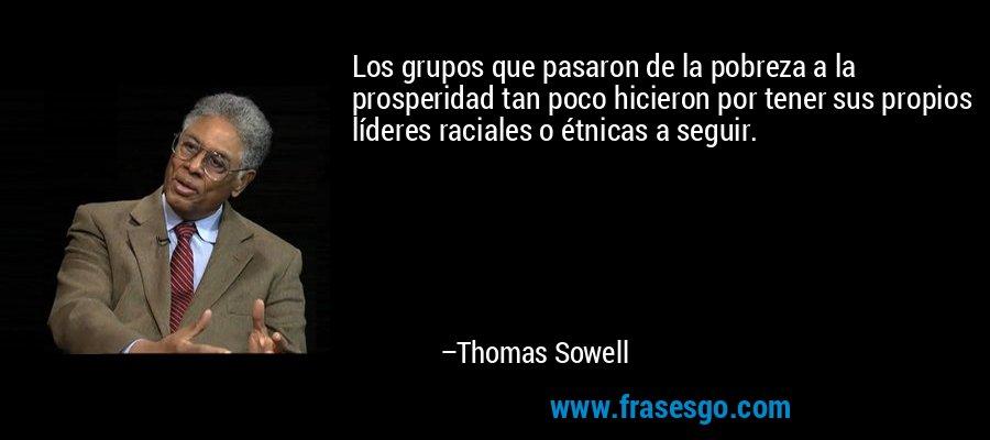 Los grupos que pasaron de la pobreza a la prosperidad tan poco hicieron por tener sus propios líderes raciales o étnicas a seguir. – Thomas Sowell