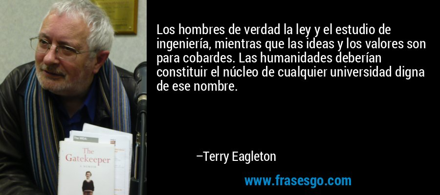 Los hombres de verdad la ley y el estudio de ingeniería, mientras que las ideas y los valores son para cobardes. Las humanidades deberían constituir el núcleo de cualquier universidad digna de ese nombre. – Terry Eagleton