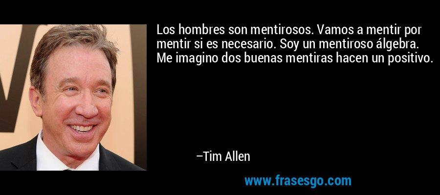 Los hombres son mentirosos. Vamos a mentir por mentir si es necesario. Soy un mentiroso álgebra. Me imagino dos buenas mentiras hacen un positivo. – Tim Allen