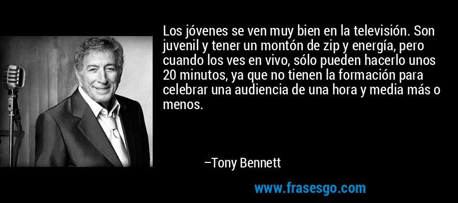 Los jóvenes se ven muy bien en la televisión. Son juvenil y tener un montón de zip y energía, pero cuando los ves en vivo, sólo pueden hacerlo unos 20 minutos, ya que no tienen la formación para celebrar una audiencia de una hora y media más o menos. – Tony Bennett