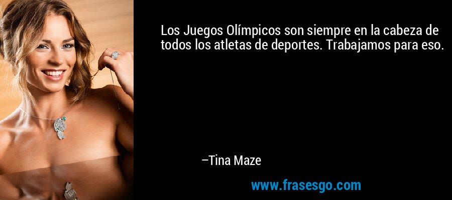 Los Juegos Olímpicos son siempre en la cabeza de todos los atletas de deportes. Trabajamos para eso. – Tina Maze