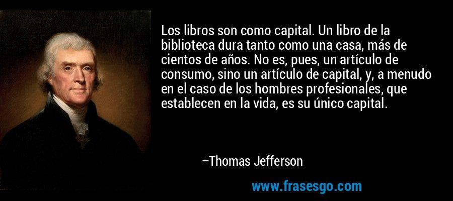 Los libros son como capital. Un libro de la biblioteca dura tanto como una casa, más de cientos de años. No es, pues, un artículo de consumo, sino un artículo de capital, y, a menudo en el caso de los hombres profesionales, que establecen en la vida, es su único capital. – Thomas Jefferson