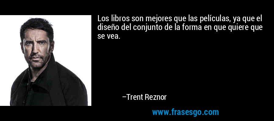 Los libros son mejores que las películas, ya que el diseño del conjunto de la forma en que quiere que se vea. – Trent Reznor
