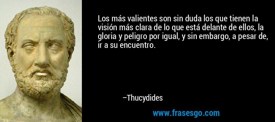 Los más valientes son sin duda los que tienen la visión más clara de lo que está delante de ellos, la gloria y peligro por igual, y sin embargo, a pesar de, ir a su encuentro. – Thucydides