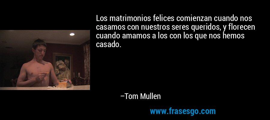 Los matrimonios felices comienzan cuando nos casamos con nuestros seres queridos, y florecen cuando amamos a los con los que nos hemos casado. – Tom Mullen