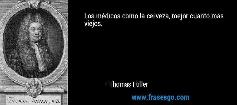 Los médicos como la cerveza, mejor cuanto más viejos. – Thomas Fuller