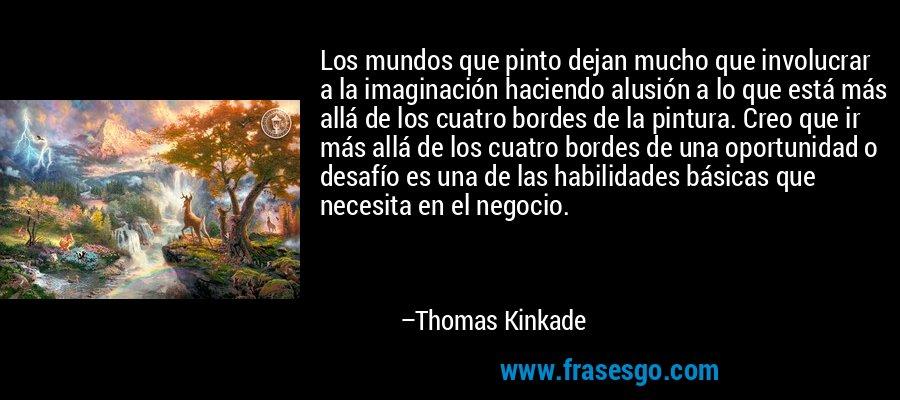 Los mundos que pinto dejan mucho que involucrar a la imaginación haciendo alusión a lo que está más allá de los cuatro bordes de la pintura. Creo que ir más allá de los cuatro bordes de una oportunidad o desafío es una de las habilidades básicas que necesita en el negocio. – Thomas Kinkade