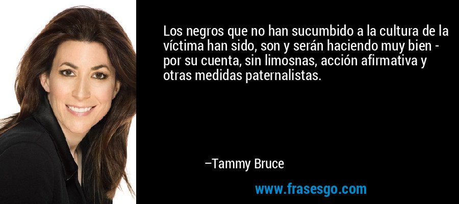 Los negros que no han sucumbido a la cultura de la víctima han sido, son y serán haciendo muy bien - por su cuenta, sin limosnas, acción afirmativa y otras medidas paternalistas. – Tammy Bruce
