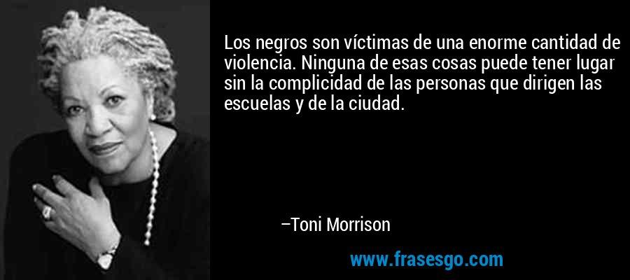 Los negros son víctimas de una enorme cantidad de violencia. Ninguna de esas cosas puede tener lugar sin la complicidad de las personas que dirigen las escuelas y de la ciudad. – Toni Morrison