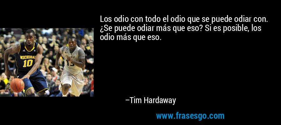 Los odio con todo el odio que se puede odiar con. ¿Se puede odiar más que eso? Si es posible, los odio más que eso. – Tim Hardaway