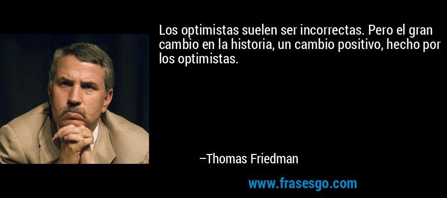 Los optimistas suelen ser incorrectas. Pero el gran cambio en la historia, un cambio positivo, hecho por los optimistas. – Thomas Friedman