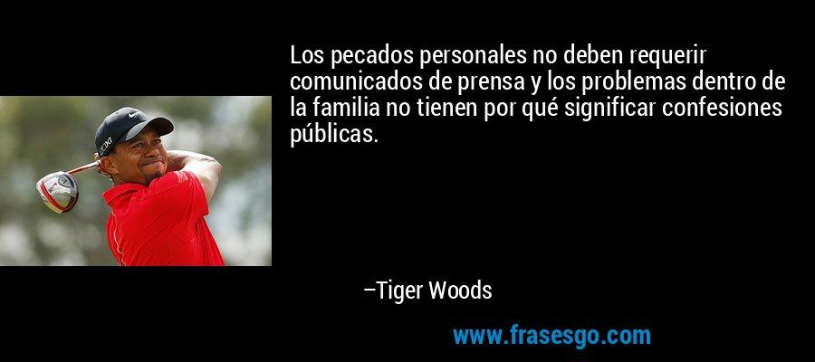 Los pecados personales no deben requerir comunicados de prensa y los problemas dentro de la familia no tienen por qué significar confesiones públicas. – Tiger Woods