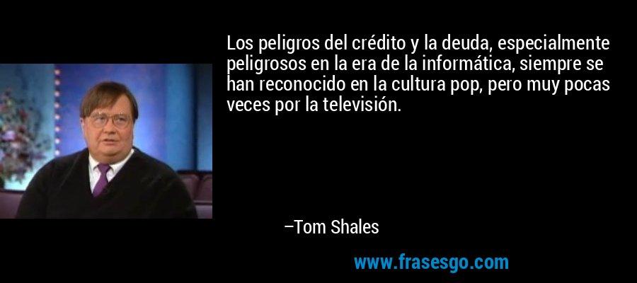 Los peligros del crédito y la deuda, especialmente peligrosos en la era de la informática, siempre se han reconocido en la cultura pop, pero muy pocas veces por la televisión. – Tom Shales