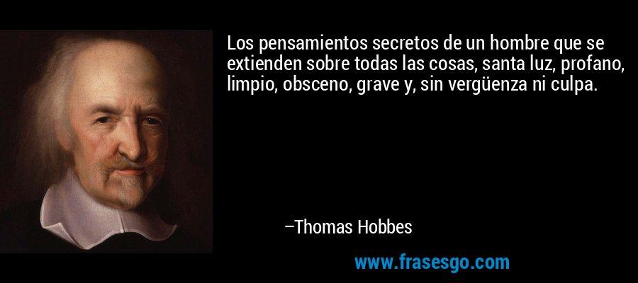Los pensamientos secretos de un hombre que se extienden sobre todas las cosas, santa luz, profano, limpio, obsceno, grave y, sin vergüenza ni culpa. – Thomas Hobbes